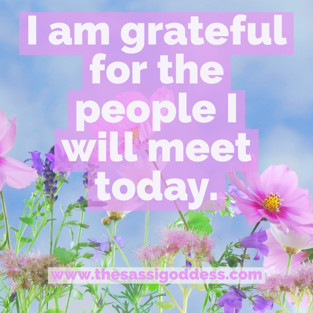 I am grateful for the people I will meet today. thesassigoddess.com #affirmation #relationships #gratitude #sassigoddess