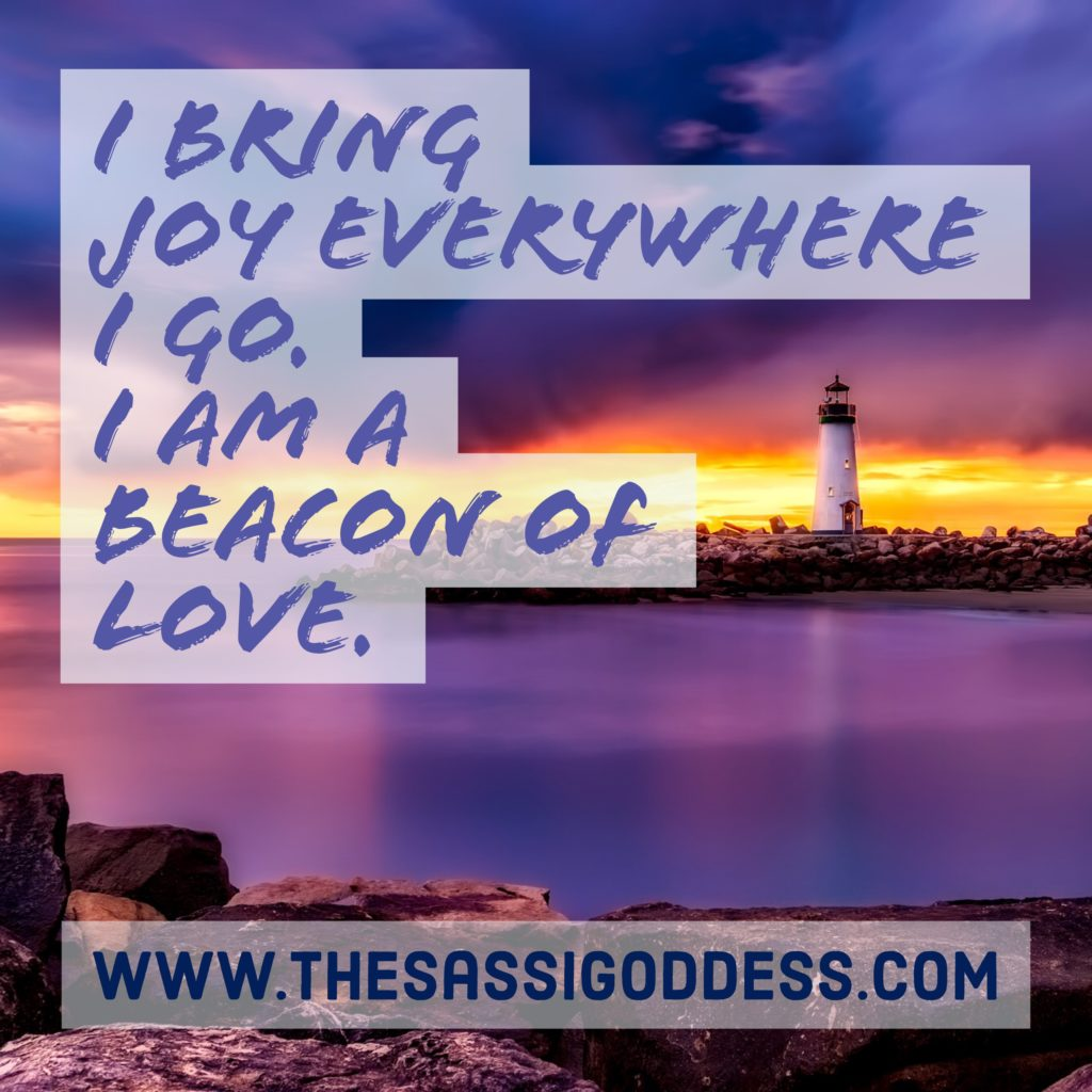 I bring joy everywhere I go. I am a beacon of love. thesassigoddess.com #affirmation #joy #love #inspiration #sassigoddess