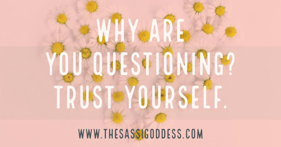 Why are you questioning? Trust yourself. thesassigoddess.com #affirmation #trust #sassigoddess
